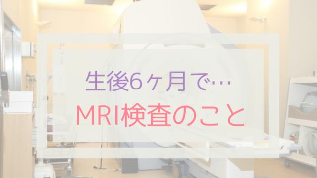 赤ちゃんが生後6ヶ月でMRI検査を受けた話